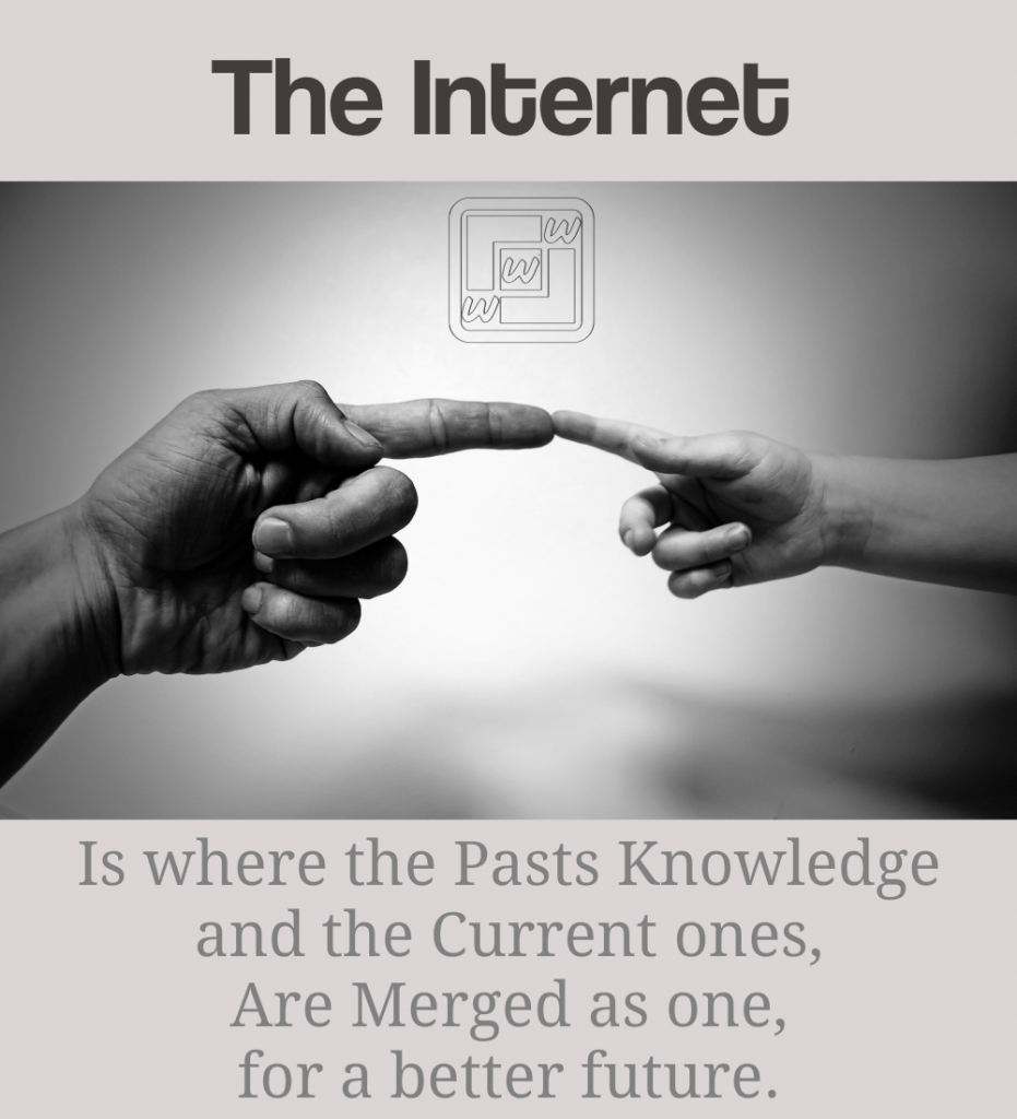 Internet Is where the Pasts Knowledge and the Current ones, are Merged as one, for a better future.
